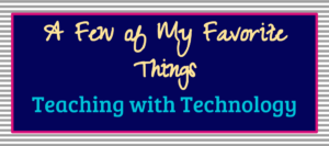 Teaching with Technology- My Favorite Things