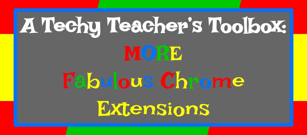 A Techy Teacher's Toolbox: MORE Fabulous Chrome Extensions!